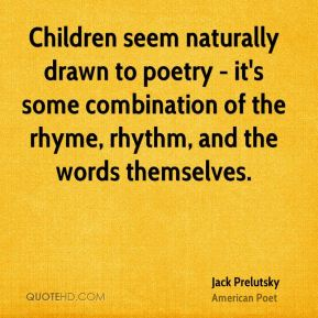 Jack Prelutsky - Children seem naturally drawn to poetry - it's some combination of the rhyme, rhythm, and the words themselves.