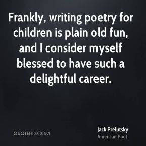 Jack Prelutsky - Frankly, writing poetry for children is plain old fun, and I consider myself blessed to have such a delightful career.