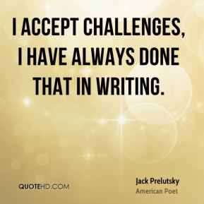 Jack Prelutsky - I accept challenges, I have always done that in writing.