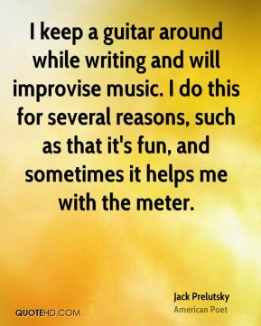 Jack Prelutsky - I keep a guitar around while writing and will improvise music. I do this for several reasons, such as that it's fun, and sometimes it helps me with the meter.