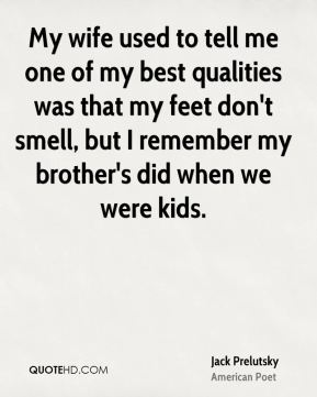 My wife used to tell me one of my best qualities was that my feet don't smell, but I remember my brother's did when we were kids.