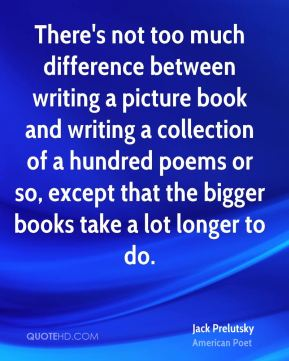 Jack Prelutsky - There's not too much difference between writing a picture book and writing a collection of a hundred poems or so, except that the bigger books take a lot longer to do.