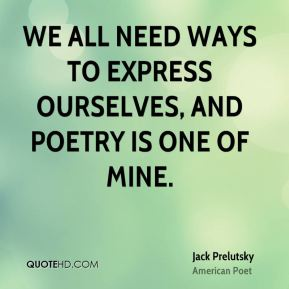 Jack Prelutsky - We all need ways to express ourselves, and poetry is one of mine.