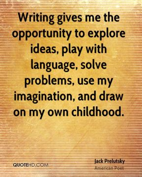 Jack Prelutsky - Writing gives me the opportunity to explore ideas, play with language, solve problems, use my imagination, and draw on my own childhood.