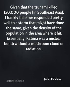 James Carafano - Given that the tsunami killed 150,000 people [in Southeast Asia], I frankly think we responded pretty well to a storm that might have done the same, given the density of the population in the area where it hit. Essentially, Katrina was a nuclear bomb without a mushroom cloud or radiation.