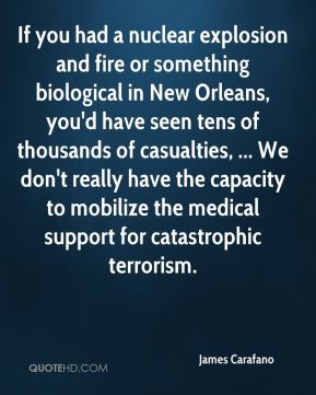 James Carafano - If you had a nuclear explosion and fire or something biological in New Orleans, you'd have seen tens of thousands of casualties, ... We don't really have the capacity to mobilize the medical support for catastrophic terrorism.