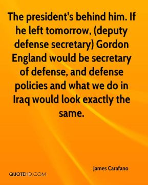 James Carafano - The president's behind him. If he left tomorrow, (deputy defense secretary) Gordon England would be secretary of defense, and defense policies and what we do in Iraq would look exactly the same.