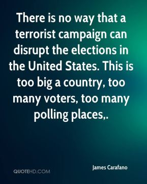 James Carafano - There is no way that a terrorist campaign can disrupt the elections in the United States. This is too big a country, too many voters, too many polling places.