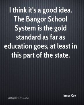James Cox - I think it's a good idea. The Bangor School System is the gold standard as far as education goes, at least in this part of the state.