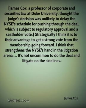 James Cox - [James Cox, a professor of corporate and securities law at Duke University, thought the judge's decision was unlikely to delay the NYSE's schedule for pushing through the deal, which is subject to regulatory approval and a seatholder vote.] Strategically I think it is to their advantage to get a strong vote from the membership going forward. I think that strengthens the NYSE's hand in the litigation arena, ... It's not uncommon to do the deal and litigate on the sidelines.