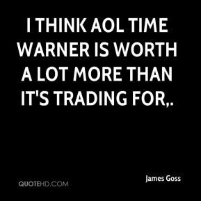 James Goss - I think AOL Time Warner is worth a lot more than it's trading for.