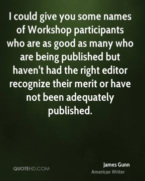 James Gunn - I could give you some names of Workshop participants who are as good as many who are being published but haven't had the right editor recognize their merit or have not been adequately published.