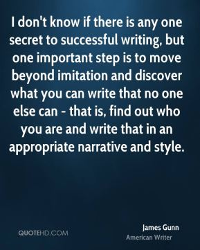 James Gunn - I don't know if there is any one secret to successful writing, but one important step is to move beyond imitation and discover what you can write that no one else can - that is, find out who you are and write that in an appropriate narrative and style.