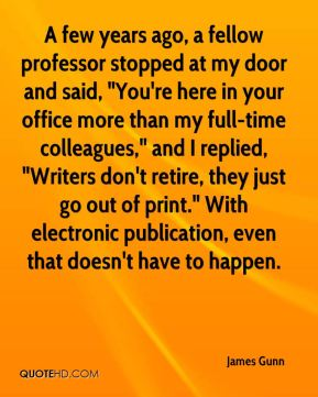 """A few years ago, a fellow professor stopped at my door and said, """"You're here in your office more than my full-time colleagues,"""" and I replied, """"Writers don't retire, they just go out of print."""" With electronic publication, even that doesn't have to happen."""