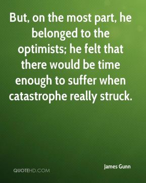 But, on the most part, he belonged to the optimists; he felt that there would be time enough to suffer when catastrophe really struck.