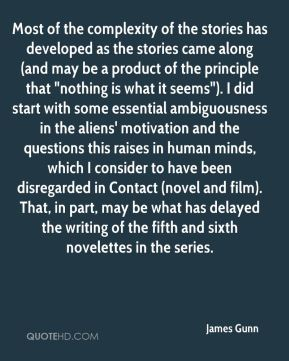 """James Gunn - Most of the complexity of the stories has developed as the stories came along (and may be a product of the principle that """"nothing is what it seems""""). I did start with some essential ambiguousness in the aliens' motivation and the questions this raises in human minds, which I consider to have been disregarded in Contact (novel and film). That, in part, may be what has delayed the writing of the fifth and sixth novelettes in the series."""