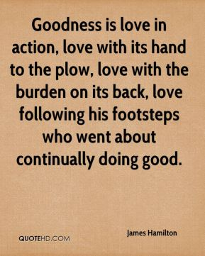 Goodness is love in action, love with its hand to the plow, love with the burden on its back, love following his footsteps who went about continually doing good.