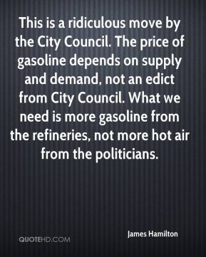 James Hamilton - This is a ridiculous move by the City Council. The price of gasoline depends on supply and demand, not an edict from City Council. What we need is more gasoline from the refineries, not more hot air from the politicians.