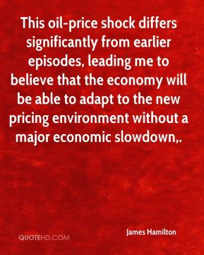 James Hamilton - This oil-price shock differs significantly from earlier episodes, leading me to believe that the economy will be able to adapt to the new pricing environment without a major economic slowdown.