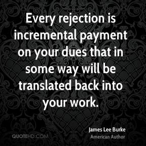 James Lee Burke - Every rejection is incremental payment on your dues that in some way will be translated back into your work.