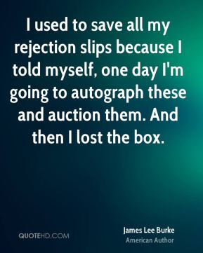 James Lee Burke - I used to save all my rejection slips because I told myself, one day I'm going to autograph these and auction them. And then I lost the box.