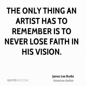 James Lee Burke - The only thing an artist has to remember is to never lose faith in his vision.