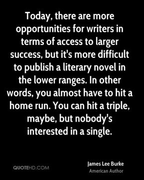 James Lee Burke - Today, there are more opportunities for writers in terms of access to larger success, but it's more difficult to publish a literary novel in the lower ranges. In other words, you almost have to hit a home run. You can hit a triple, maybe, but nobody's interested in a single.