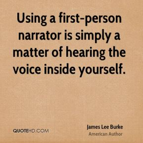 James Lee Burke - Using a first-person narrator is simply a matter of hearing the voice inside yourself.