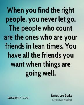James Lee Burke - When you find the right people, you never let go. The people who count are the ones who are your friends in lean times. You have all the friends you want when things are going well.
