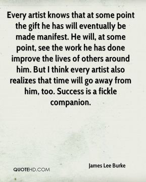 James Lee Burke - Every artist knows that at some point the gift he has will eventually be made manifest. He will, at some point, see the work he has done improve the lives of others around him. But I think every artist also realizes that time will go away from him, too. Success is a fickle companion.