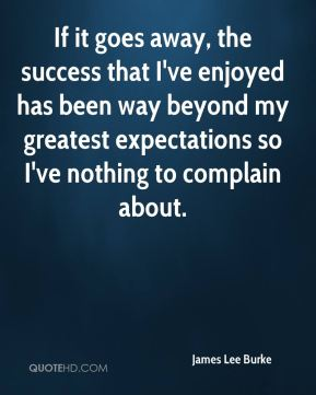 If it goes away, the success that I've enjoyed has been way beyond my greatest expectations so I've nothing to complain about.