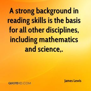 James Lewis - A strong background in reading skills is the basis for all other disciplines, including mathematics and science.
