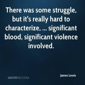 James Lewis - There was some struggle, but it's really hard to characterize, ... significant blood, significant violence involved.