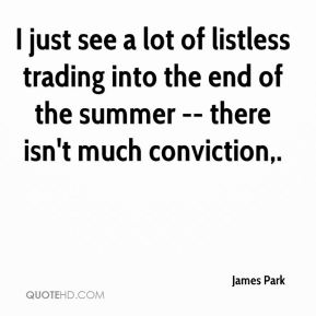 James Park - I just see a lot of listless trading into the end of the summer -- there isn't much conviction.