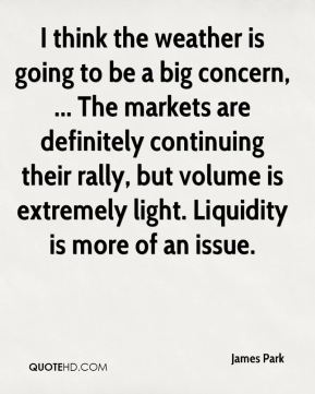 I think the weather is going to be a big concern, ... The markets are definitely continuing their rally, but volume is extremely light. Liquidity is more of an issue.
