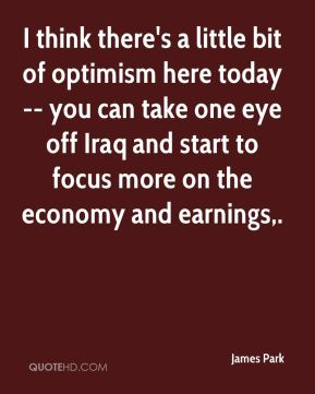 I think there's a little bit of optimism here today -- you can take one eye off Iraq and start to focus more on the economy and earnings.