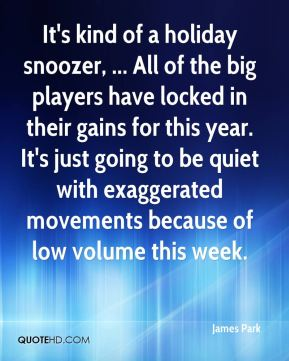 James Park - It's kind of a holiday snoozer, ... All of the big players have locked in their gains for this year. It's just going to be quiet with exaggerated movements because of low volume this week.