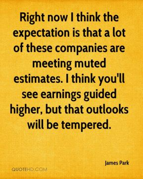 James Park - Right now I think the expectation is that a lot of these companies are meeting muted estimates. I think you'll see earnings guided higher, but that outlooks will be tempered.