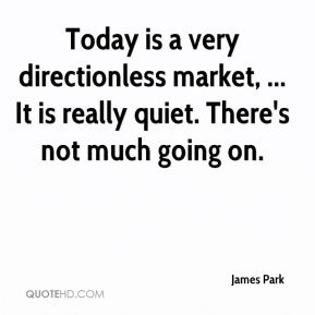 Today is a very directionless market, ... It is really quiet. There's not much going on.