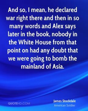 And so, I mean, he declared war right there and then in so many words and Alex says later in the book, nobody in the White House from that point on had any doubt that we were going to bomb the mainland of Asia.