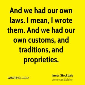 James Stockdale - And we had our own laws. I mean, I wrote them. And we had our own customs, and traditions, and proprieties.