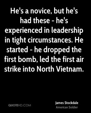James Stockdale - He's a novice, but he's had these - he's experienced in leadership in tight circumstances. He started - he dropped the first bomb, led the first air strike into North Vietnam.