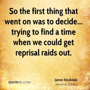 So the first thing that went on was to decide... trying to find a time when we could get reprisal raids out.