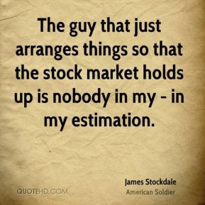 The guy that just arranges things so that the stock market holds up is nobody in my - in my estimation.