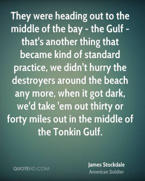 They were heading out to the middle of the bay - the Gulf - that's another thing that became kind of standard practice, we didn't hurry the destroyers around the beach any more, when it got dark, we'd take 'em out thirty or forty miles out in the middle of the Tonkin Gulf.