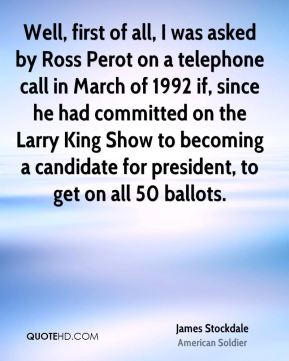 James Stockdale - Well, first of all, I was asked by Ross Perot on a telephone call in March of 1992 if, since he had committed on the Larry King Show to becoming a candidate for president, to get on all 50 ballots.