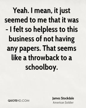 Yeah. I mean, it just seemed to me that it was - I felt so helpless to this business of not having any papers. That seems like a throwback to a schoolboy.