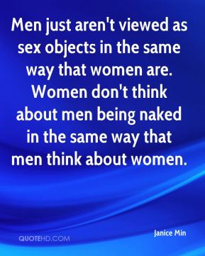 Men just aren't viewed as sex objects in the same way that women are. Women don't think about men being naked in the same way that men think about women.