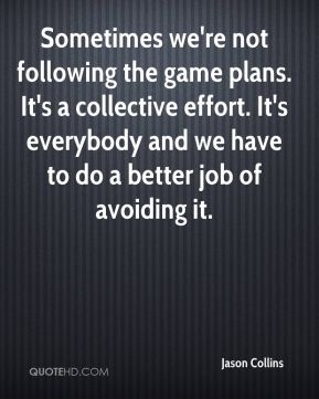 Jason Collins  - Sometimes we're not following the game plans. It's a collective effort. It's everybody and we have to do a better job of avoiding it.