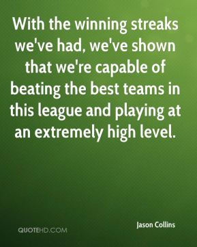 Jason Collins  - With the winning streaks we've had, we've shown that we're capable of beating the best teams in this league and playing at an extremely high level.